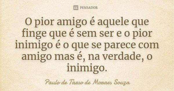O pior amigo é aquele que finge que é sem ser e o pior inimigo é o que se parece com amigo mas é, na verdade, o inimigo.... Frase de Paulo de Tarso de Moraes Souza.
