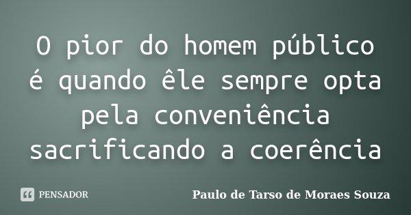 O pior do homem público é quando êle sempre opta pela conveniência sacrificando a coerência... Frase de Paulo de Tarso de Moraes Souza.