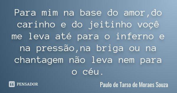 Para mim na base do amor,do carinho e do jeitinho voçê me leva até para o inferno e na pressão,na briga ou na chantagem não leva nem para o céu.... Frase de Paulo de Tarso de Moraes Souza.
