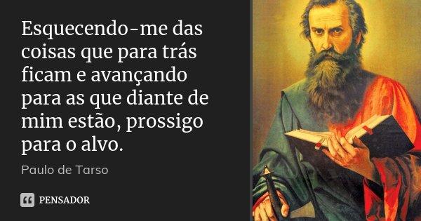 Esquecendo-me das coisas que para trás ficam e avançando para as que diante de mim estão, prossigo para o alvo.... Frase de Paulo de Tarso.