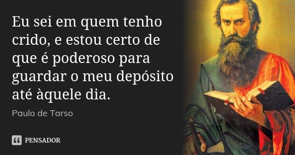 Eu sei em quem tenho crido, e estou certo de que é poderoso para guardar o meu depósito até àquele dia.... Frase de Paulo de Tarso.