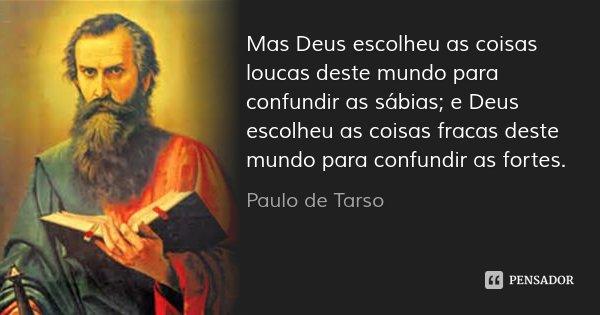 Mas Deus escolheu as coisas loucas deste mundo para confundir as sábias; e Deus escolheu as coisas fracas deste mundo para confundir as fortes.... Frase de Paulo de Tarso.
