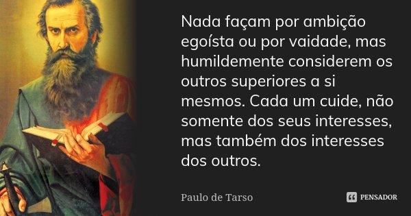 Nada façam por ambição egoísta ou por vaidade, mas humildemente considerem os outros superiores a si mesmos. Cada um cuide, não somente dos seus interesses, mas... Frase de Paulo de Tarso.