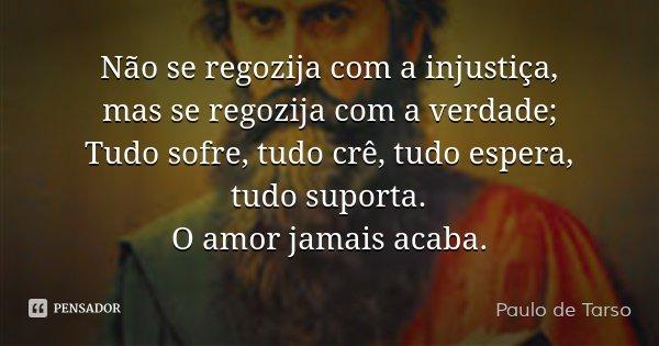 Não se regozija com a injustiça, mas se regozija com a verdade; Tudo sofre, tudo crê, tudo espera, tudo suporta. O amor jamais acaba.... Frase de Paulo de Tarso.