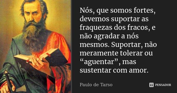 """Nós, que somos fortes, devemos suportar as fraquezas dos fracos, e não agradar a nós mesmos. Suportar, não meramente tolerar ou """"agüentar"""", mas sustentar com am... Frase de Paulo de Tarso."""