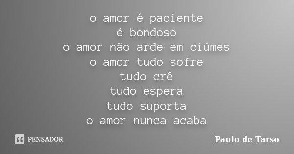 o amor é paciente é bondoso o amor não arde em ciúmes o amor tudo sofre tudo crê tudo espera tudo suporta o amor nunca acaba... Frase de Paulo de Tarso.