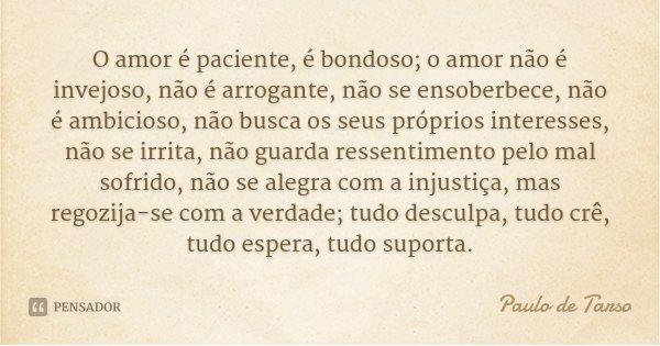 O amor é paciente, é bondoso; o amor não é invejoso, não é arrogante, não se ensoberbece, não é ambicioso, não busca os seus próprios interesses, não se irrita,... Frase de Paulo de Tarso.