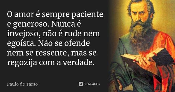 O amor é sempre paciente e generoso. Nunca é invejoso, não é rude nem egoísta. Não se ofende nem se ressente, mas se regozija com a verdade.... Frase de Paulo de Tarso.
