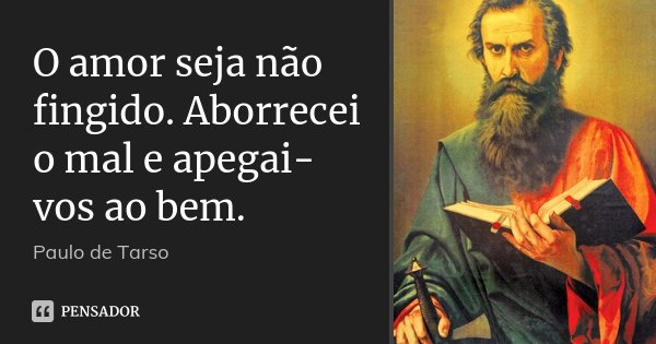 O amor seja não fingido. Aborrecei o mal e apegai-vos ao bem.... Frase de Paulo de Tarso.