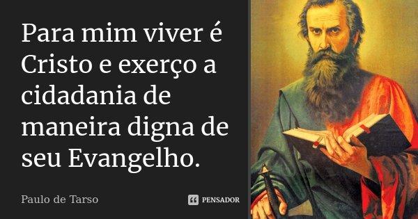 Para mim viver é Cristo e exerço a cidadania de maneira digna de seu Evangelho.... Frase de Paulo de Tarso.
