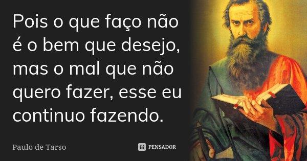 Pois o que faço não é o bem que desejo, mas o mal que não quero fazer, esse eu continuo fazendo.... Frase de Paulo de Tarso.