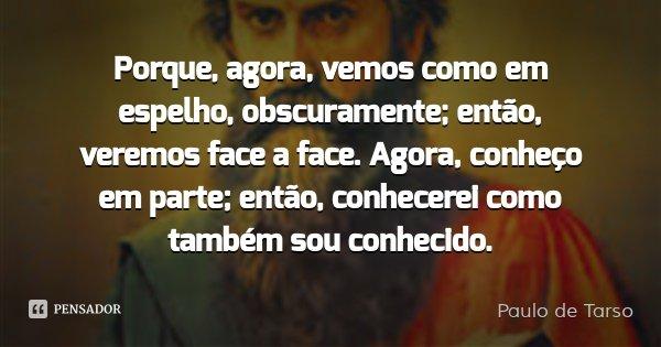 Porque, agora, vemos como em espelho, obscuramente; então, veremos face a face. Agora, conheço em parte; então, conhecerei como também sou conhecido.... Frase de Paulo de Tarso.