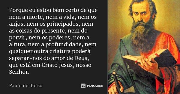 Porque eu estou bem certo de que nem a morte, nem a vida, nem os anjos, nem os principados, nem as coisas do presente, nem do porvir, nem os poderes, nem a altu... Frase de Paulo de Tarso.