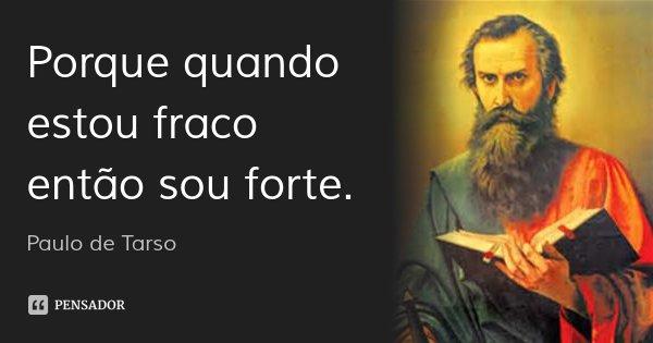 Porque quando estou fraco então sou forte.... Frase de Paulo de Tarso.