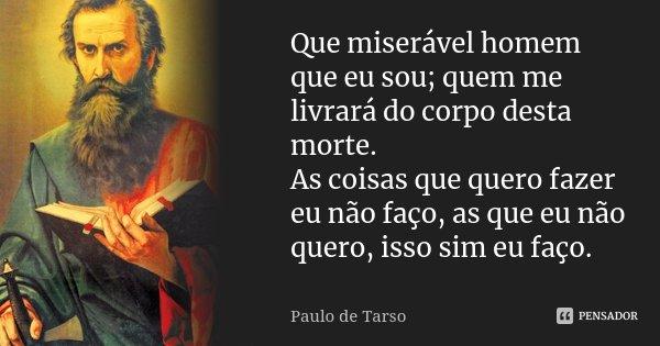Que miserável homem que eu sou; quem me livrará do corpo desta morte. As coisas que quero fazer eu não faço, as que eu não quero, isso sim eu faço.... Frase de Paulo de Tarso.