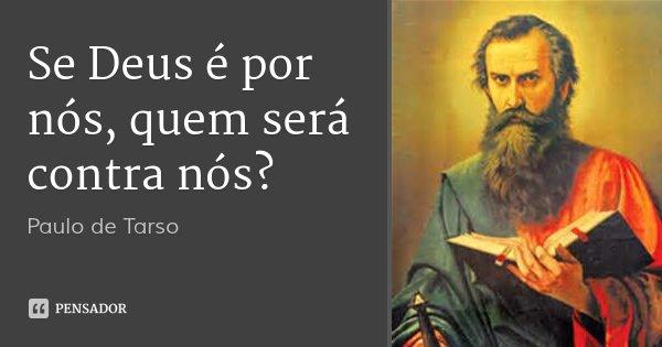 Se Deus é por nós, quem será contra nós?... Frase de Paulo de Tarso.