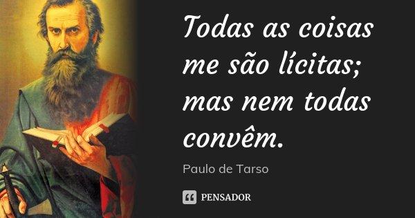 Todas as coisas me são lícitas; mas nem todas convêm.... Frase de Paulo de Tarso.
