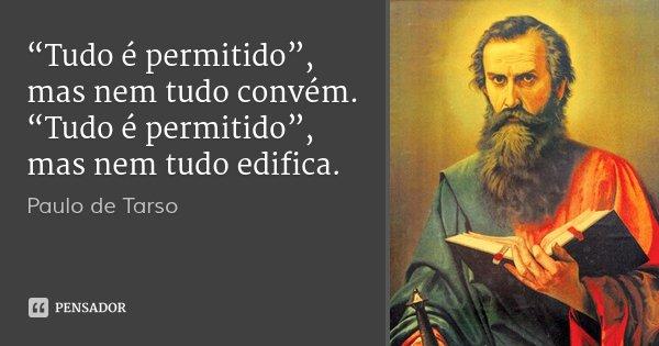 """""""Tudo é permitido"""", mas nem tudo convém. """"Tudo é permitido"""", mas nem tudo edifica.... Frase de Paulo de Tarso."""