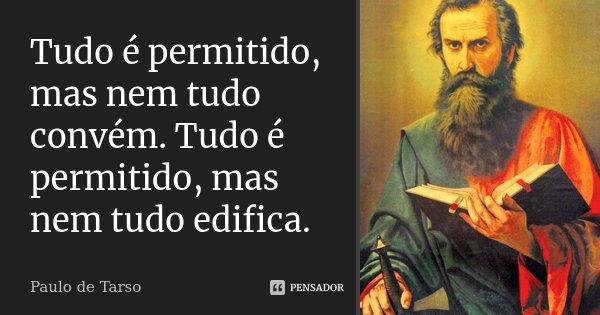 Tudo é permitido, mas nem tudo convém. Tudo é permitido, mas nem tudo edifica.... Frase de Paulo de Tarso.