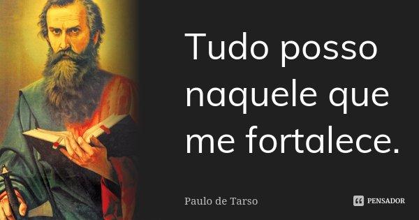 Tudo posso naquele que me fortalece.... Frase de Paulo de Tarso.