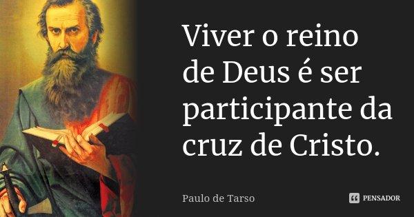 Viver o reino de Deus é ser participante da cruz de Cristo.... Frase de Paulo de Tarso.