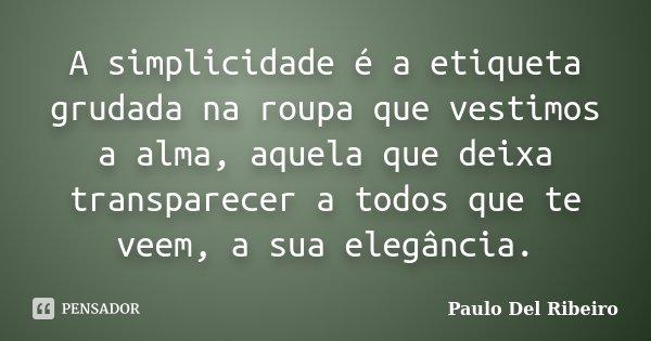 A simplicidade é a etiqueta grudada na roupa que vestimos a alma, aquela que deixa transparecer a todos que te veem, a sua elegância.... Frase de Paulo Del Ribeiro.