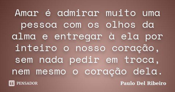 Amar é admirar muito uma pessoa com os olhos da alma e entregar à ela por inteiro o nosso coração, sem nada pedir em troca, nem mesmo o coração dela.... Frase de Paulo Del Ribeiro.