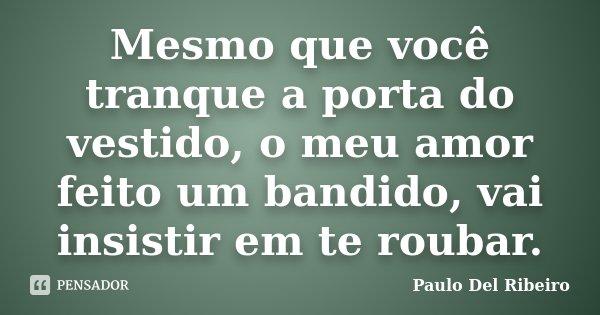 Mesmo que você tranque a porta do vestido, o meu amor feito um bandido, vai insistir em te roubar.... Frase de Paulo Del Ribeiro.