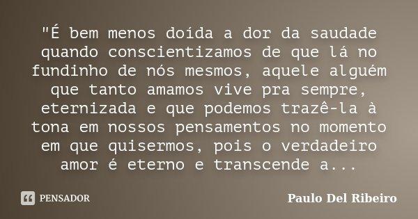 """""""É bem menos doída a dor da saudade quando conscientizamos de que lá no fundinho de nós mesmos, aquele alguém que tanto amamos vive pra sempre, eternizada ... Frase de Paulo Del Ribeiro."""