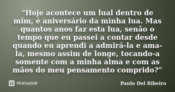 """""""Hoje acontece um lual dentro de mim, é aniversário da minha lua. Mas quantos anos faz esta lua, senão o tempo que eu passei a contar desde quando eu apren... Frase de Paulo Del Ribeiro."""