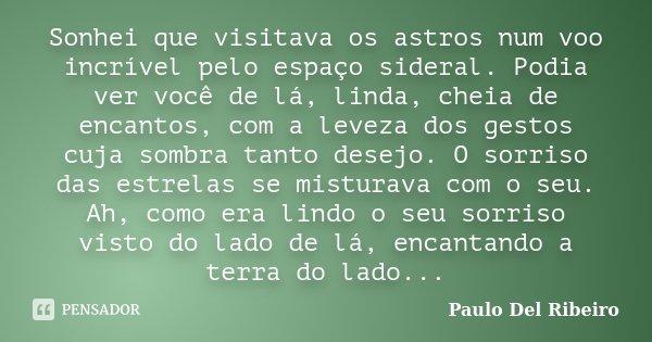 Sonhei que visitava os astros num voo incrível pelo espaço sideral. Podia ver você de lá, linda, cheia de encantos, com a leveza dos gestos cuja sombra tanto de... Frase de Paulo Del Ribeiro.