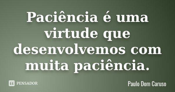 Paciência é uma virtude que desenvolvemos com muita paciência.... Frase de Paulo Dom Caruso.