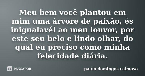 Meu bem você plantou em mim uma árvore de paixão, és inigualavél ao meu louvor, por este seu belo e lindo olhar, do qual eu preciso como minha felecidade diária... Frase de Paulo Domingos Calmoso.