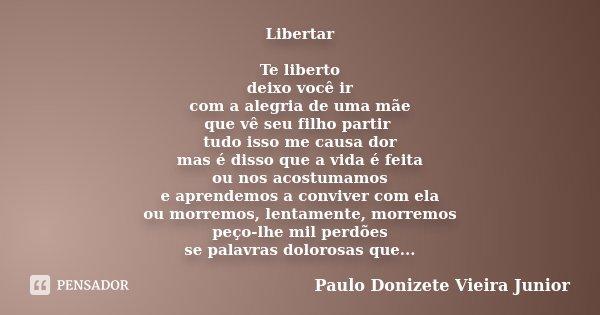 LIBERTAR TE LIBERTO DEIXO VOCÊ IR COM A ALGRIA DE UMA MÃE QUE VE SEU FILHO PARTIR TUDO ISSO ME CAUSA DOR MAS É DISSO QUE A VIDA É FEITA OU NOS ACOSTUMAMOS E APR... Frase de Paulo Donizete Vieira Junior.