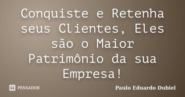 Conquiste e Retenha seus Clientes, Eles são o Maior Patrimônio da sua Empresa!... Frase de Paulo Eduardo Dubiel.