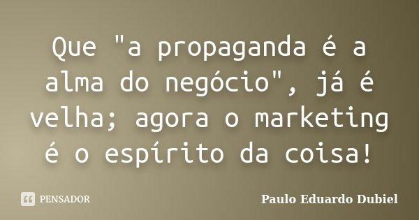 """Que """"a propaganda é a alma do negócio"""", já é velha; agora o marketing é o espírito da coisa!... Frase de Paulo Eduardo Dubiel."""