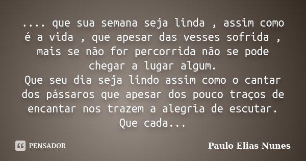 .... que sua semana seja linda , assim como é a vida , que apesar das vesses sofrida , mais se não for percorrida não se pode chegar a lugar algum. Que seu dia ... Frase de Paulo Elias Nunes.