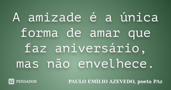 A amizade é a única forma de amar que faz aniversário, mas não envelhece.... Frase de PAULO EMÍLIO AZEVEDO, poeta PAz.