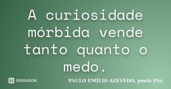 A curiosidade mórbida vende tanto quanto o medo.... Frase de PAULO EMÍLIO AZEVEDO, poeta PAz.