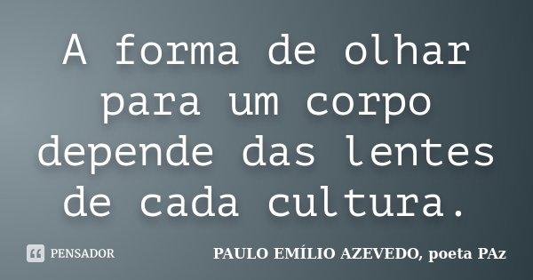 A forma de olhar para um corpo depende das lentes de cada cultura.... Frase de PAULO EMÍLIO AZEVEDO, poeta PAz.