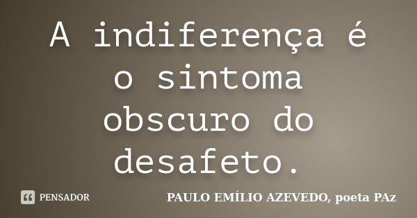 A indiferença é o sintoma obscuro do desafeto.... Frase de PAULO EMÍLIO AZEVEDO, poeta PAz.