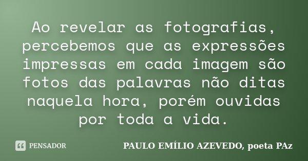 Ao revelar as fotografias, percebemos que as expressões impressas em cada imagem são fotos das palavras não ditas naquela hora, porém ouvidas por toda a vida.... Frase de PAULO EMÍLIO AZEVEDO, poeta PAz.