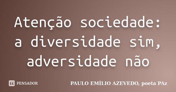 Atenção sociedade: a diversidade sim, adversidade não... Frase de PAULO EMÍLIO AZEVEDO, poeta PAz.