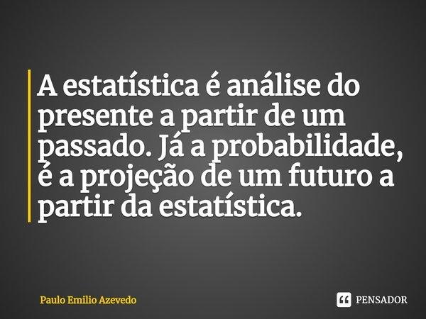 A estatística é análise do presente a partir de um passado. Já a probabilidade, é a projeção de um futuro a partir da estatística.... Frase de Paulo Emilio Azevedo.