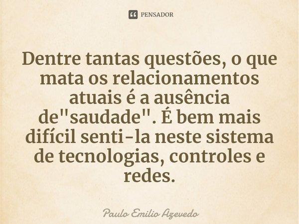 """Dentre tantas questões, o que mata os relacionamentos atuais é a ausência de """"saudade"""". É bem mais difícil senti-la neste sistema de tecnologias, con... Frase de Paulo Emilio Azevedo."""