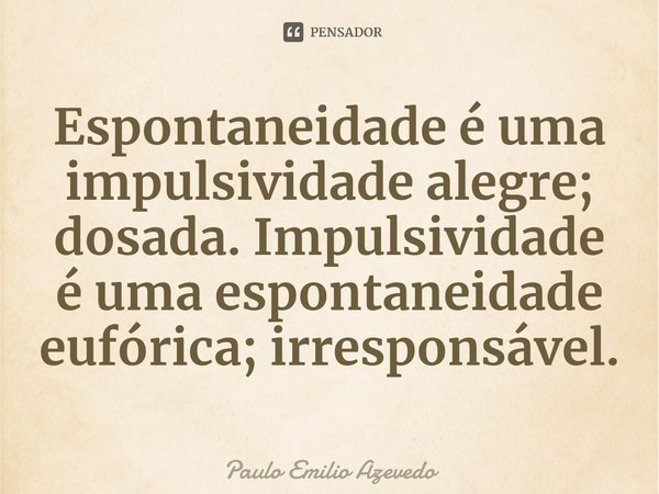 Espontaneidade é uma impulsividade alegre; dosada. Impulsividade é uma espontaneidade eufórica; irresponsável.... Frase de Paulo Emilio Azevedo.