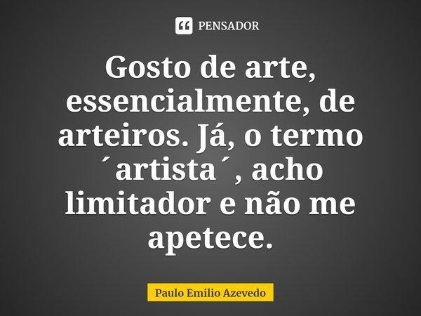 Gosto de arte, essencialmente, de arteiros. Já, o termo ´artista´, acho limitador e não me apetece.... Frase de Paulo Emilio Azevedo.