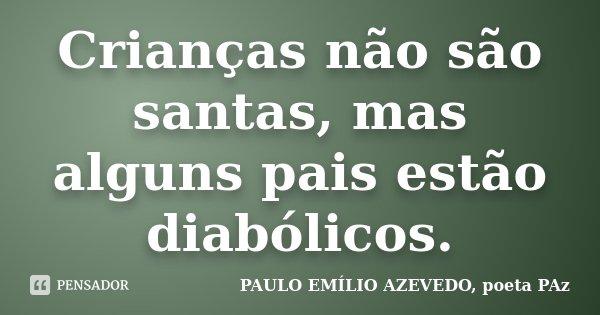 Crianças não são santas, mas alguns pais estão diabólicos.... Frase de PAULO EMÍLIO AZEVEDO, poeta PAz.
