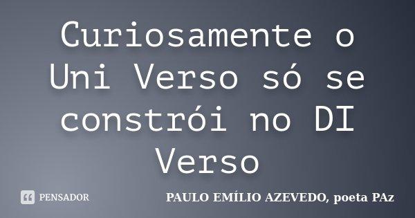 Curiosamente o Uni Verso só se constrói no DI Verso... Frase de PAULO EMÍLIO AZEVEDO, poeta PAz.