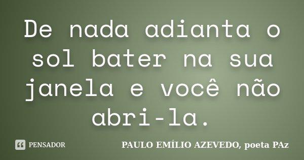 De nada adianta o sol bater na sua janela e você não abri-la.... Frase de PAULO EMÍLIO AZEVEDO, poeta PAz.